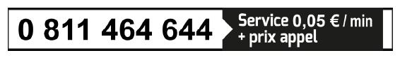 Téléphone : 0811 464 644 - Service 0,05€ / min + prix d'un appel